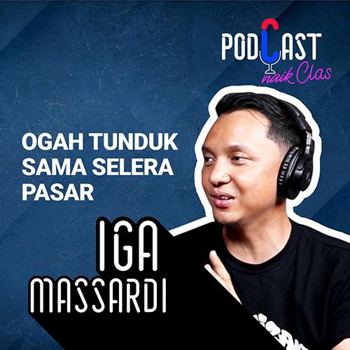 Iga Massardi Ogah Tunduk Sama Selera Pasar - PodCast Naik Clas (Eps. 4)